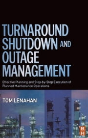 Turnaround, Shutdown and Outage Management - Effective Planning and Step-by-Step Execution of Planned Maintenance Operations ebook by Tom Lenahan