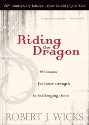Riding the Dragon - 10 Lessons for Inner Strength in Challenging Times ebook by Robert J. Wicks