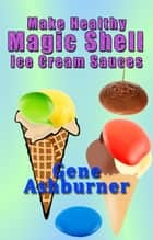 Make Healthy Magic Shell Ice Cream Sauces ebook by Gene Ashburner