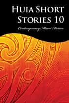 Huia Short Stories 10 - Contemporary Maori Fiction ebook by Tihema Baker, Karuna Thurlow, Petera Hakiwai,...