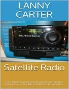 Satellite Radio: Everything You Need to Know About Satellite Radio Home, Portable Satellite Radio and More ebook by Lanny Carter