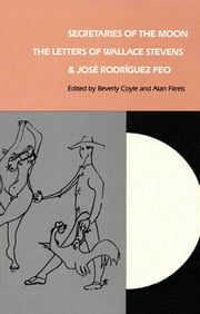 Secretaries of the Moon - The Letters of Wallace Stevens and José Rodriguez Feo ebook by