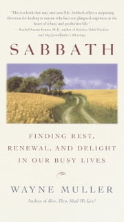 Sabbath - Finding Rest, Renewal, and Delight in Our Busy Lives ebook by Wayne Muller