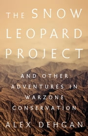 The Snow Leopard Project - And Other Adventures in Warzone Conservation ebook by Alex Deghan