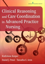 Clinical Reasoning and Care Coordination in Advanced Practice Nursing ebook by RuthAnne Kuiper, PhD, RN, CNE, ANEF,Daniel J. Pesut, PhD, RN, PMHCNS-BC, FAAN,Tamatha E. Arms, DNP, PMHNP-BC, NP-C