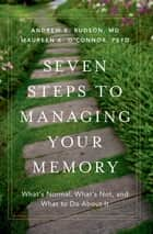Seven Steps to Managing Your Memory - What's Normal, What's Not, and What to Do About It ebook by