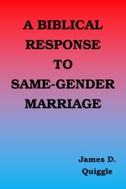 A Biblical Response to Same-gender Marriage ebook by James D. Quiggle
