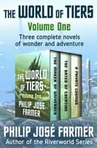 The World of Tiers Volume One - The Maker of Universes, The Gates of Creation, and A Private Cosmos ebook by Philip José Farmer