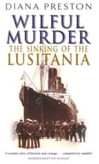 Wilful Murder: The Sinking Of The Lusitania ebook by Diana Preston