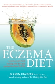 The Eczema Diet: Eczema-safe food to stop the itch and prevent eczema for life ebook by Karen Fischer