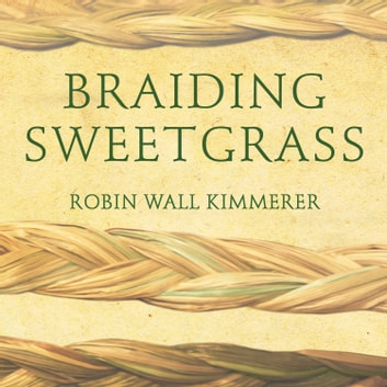 Braiding Sweetgrass - Indigenous Wisdom, Scientific Knowledge and the Teachings of Plants audiobook by Robin Wall Kimmerer