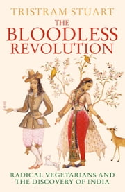 The Bloodless Revolution: Radical Vegetarians and the Discovery of India ebook by Tristram Stuart