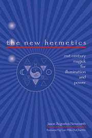 The New Hermetics - 21st Century Magick for Illumination and Power ebook by Augustus Newcomb, Jason, Duquette,...
