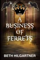 A Business of Ferrets ebook by Beth Hilgartner