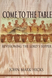 Come to the Table - Revisioning the Lord's Supper ebook by John Mark Hicks