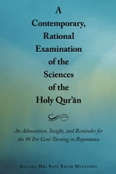 A Contemporary, Rational Examination of the Sciences of the Holy Qur'ān - An Admonition, Insight, and Reminder for the 99 Per Cent Turning in Repentance ebook by Allama Dr. Sani Salih Mustapha