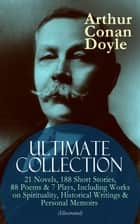 ARTHUR CONAN DOYLE Ultimate Collection: 21 Novels, 188 Short Stories, 88 Poems & 7 Plays, Including Works on Spirituality, Historical Writings & Personal Memoirs (Illustrated) - The Sherlock Holmes Series, The Professor Challenger Books, The Brigadier Gerard Stories, The White Company, The Great Shadow, Mystery of Cloomber, Beyond The City, A History of the Great War… ebook by Arthur Conan Doyle, D. H. Friston, George Hutchinson,...