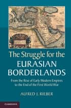 The Struggle for the Eurasian Borderlands ebook by Alfred J. Rieber