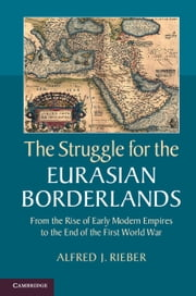 The Struggle for the Eurasian Borderlands - From the Rise of Early Modern Empires to the End of the First World War ebook by Alfred J. Rieber