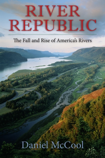 River Republic - The Fall and Rise of America's Rivers eBook by Daniel McCool