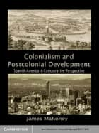 Colonialism and Postcolonial Development ebook by James Mahoney