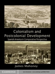 Colonialism and Postcolonial Development - Spanish America in Comparative Perspective ebook by James Mahoney