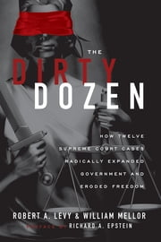 The Dirty Dozen - How Twelve Supreme Court Cases Radically Expanded Government and Eroded Freedom ebook by Robert A. Levy,William Mellor
