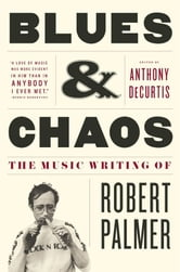 Blues & Chaos - The Music Writing of Robert Palmer ebook by Robert Palmer, M.D.