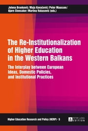 The Re-Institutionalization of Higher Education in the Western Balkans - The Interplay between European Ideas, Domestic Policies, and Institutional Practices ebook by Peter Maassen, Bjørn Stensaker, Jelena Brankovic,...