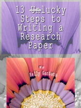 13 Lucky Steps to Writing a Research Paper ebook by Garbato, Kelly, A