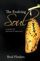 The Evolving Soul - A Guide for Spiritual Progression ebook by Brad Flinders