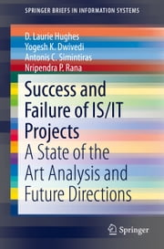 Success and Failure of IS/IT Projects - A State of the Art Analysis and Future Directions ebook by D. Laurie Hughes,Yogesh K. Dwivedi,Antonis C. Simintiras,Nripendra P. Rana