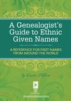 A Genealogist's Guide to Ethnic Names - A Reference for First Names from Around the World ebook by Connie Ellefson