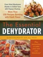 The Essential Dehydrator - From Dried Mushroom Risotto to Grilled Tuna with Papaya Chutney, More Than 100 Recipes Bursting with Fresh Flavor ebook by Susan Palmquist, Jill Houk