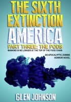 The Sixth Extinction: America – Part Three: The Pods. ebook by Glen Johnson