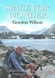 Space for Wonder A Guide to Trekking the Mountain Frontier of the Pyrenees ebook by Gordon Wilson