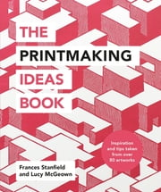 The Printmaking Ideas Book ebook by Frances Stanfield, Lucy McGeown
