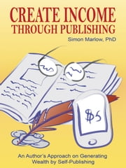 Create Income through Publishing - An Author's Approach on Generating Wealth by Self-Publishing ebook by Simon Marlow, PhD