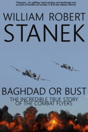 Baghdad or Bust: Air War #3. The Incredible True Story of the Combat Flyers ebook by William Robert Stanek