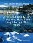The Great Tribulation - A Historical Reality for Those Who Have Been Taught to Fear the Future ebook by Dr. Stanford E. Murrell