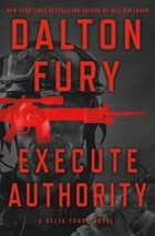 Execute Authority - A Delta Force Novel ebook by Dalton Fury