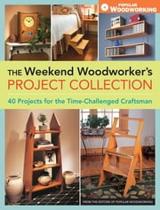 The Weekend Woodworker's Project Collection - 40 Projects for the Time-Challenged Craftsman ebook by Editors of Popular Woodworking