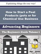 How to Start a Peat Products (pots or for Chemical Use, Etc.) Business (Beginners Guide) ebook by Ivey Calvert