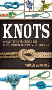 Knots: An Illustrated Practical Guide to the Essential Knot Types and Their Uses ebook by Andrew Adamides