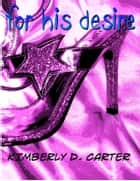 For His Desire (Domination By A Greek God) ebook by Kimberly D. Carter