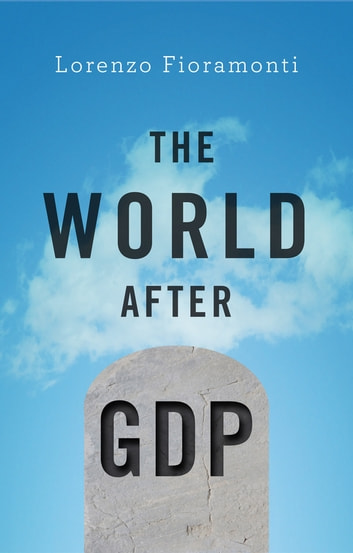 The World After GDP - Politics, Business and Society in the Post Growth Era ebook by Lorenzo Fioramonti