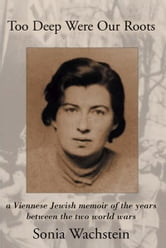 Too Deep Were Our Roots - A Viennese Jewish memoir of the years between the two World Wars ebook by Sonja Wachstein