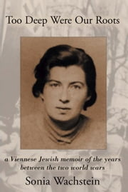 Too Deep Were Our Roots - A Viennese Jewish memoir of the years between the two World Wars ebook by Sonja Wachstein,James Monaco