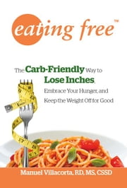 Eating Free: The Carb-Friendly Way to Lose Inches, Embrace Your Hunger, and Keep the Weight Off for Good - The Carb-Friendly Way to Lose Inches, Embrace Your Hunger, and Keep the Weight Off for Good ebook by Manuel Villacorta, M.S., R.D., C.S.S.D.