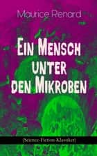 Ein Mensch unter den Mikroben (Science-Fiction-Klassiker) - One of the First Locked-Room Mystery Crime Novel Featuring the Young Journalist and Amateur Detective Joseph Rouletabille ebook by Maurice Renard